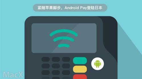 Android Pay正式登陆日本 紧随苹果同样合作FeliCa