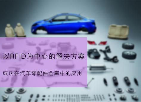 以RFID为中心的解决方案应用于汽车零部件仓库